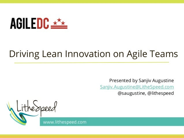 Driving Lean Innovation on Agile Teams Presented by Sanjiv Augustine Sanjiv.Augustine@LitheSpeed.com @saugustine, @lithesp...