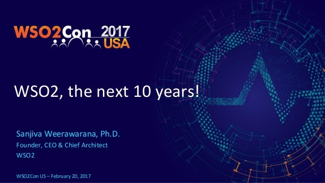 WSO2, the next 10 years! Sanjiva Weerawarana, Ph.D. Founder, CEO & Chief Architect WSO2 WSO2Con US – February 20, 2017