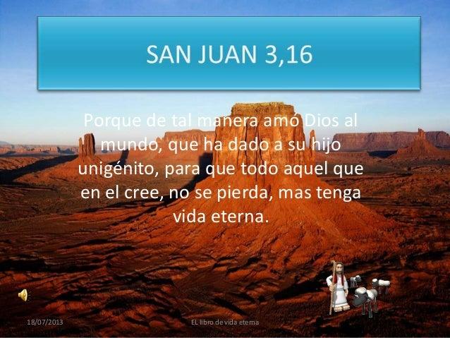 Porque de tal manera amó Dios al mundo, que ha dado a su hijo unigénito, para que todo aquel que en el cree, no se pierda,...