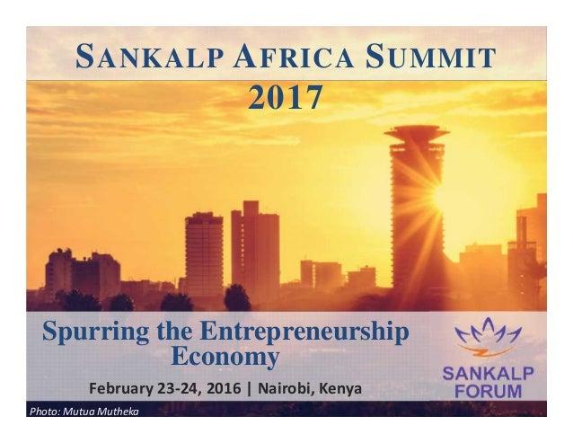 SANKALP AFRICA SUMMIT 2017 Photo: Mutua Mutheka Spurring the Entrepreneurship Economy February 23-24, 2016 | Nairobi, Kenya