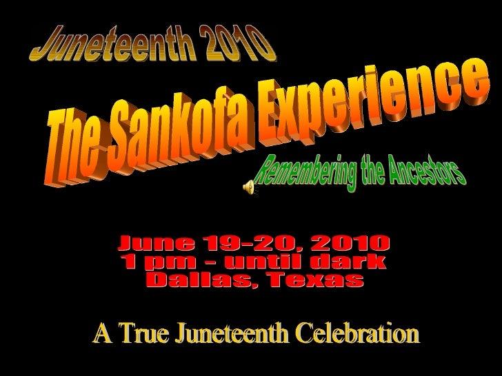 The Sankofa Experience June 19-20, 2010 1 pm - until dark Dallas, Texas Remembering the Ancestors A True Juneteenth Celebr...