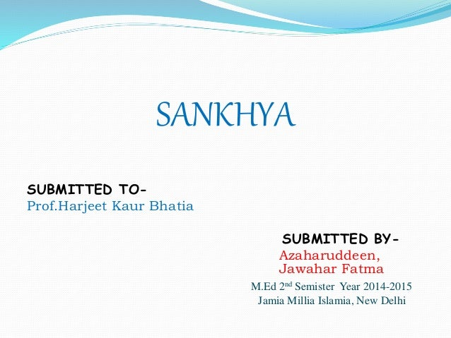 SANKHYA SUBMITTED TO- Prof.Harjeet Kaur Bhatia SUBMITTED BY- Azaharuddeen, Jawahar Fatma M.Ed 2nd Semister Year 2014-2015 ...