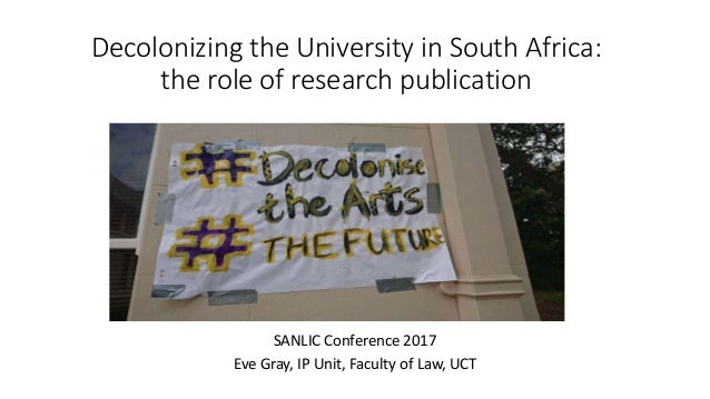 Decolonizing the University in South Africa: the role of research publication SANLIC Conference 2017 Eve Gray, IP Unit, Fa...