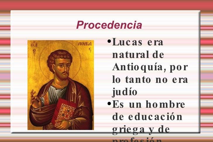 Procedencia <ul><li>Lucas era natural de Antioquía, por lo tanto no era judío </li></ul><ul><li>Es un hombre de educación ...