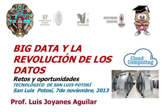 BIG DATA Y LA REVOLUCIÓN DE LOS DATOS Retos y oportunidades  TECNOLÓGICO DE SAN LUIS POTOSÍ  San Luis Potosí, 7de noviembr...