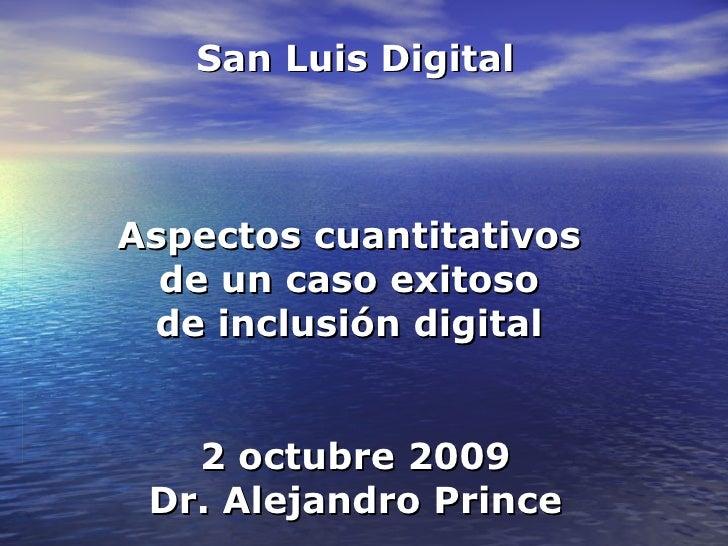 San Luis Digital Aspectos cuantitativos  de un caso exitoso  de inclusión digital  2 octubre 2009 Dr. Alejandro Prince