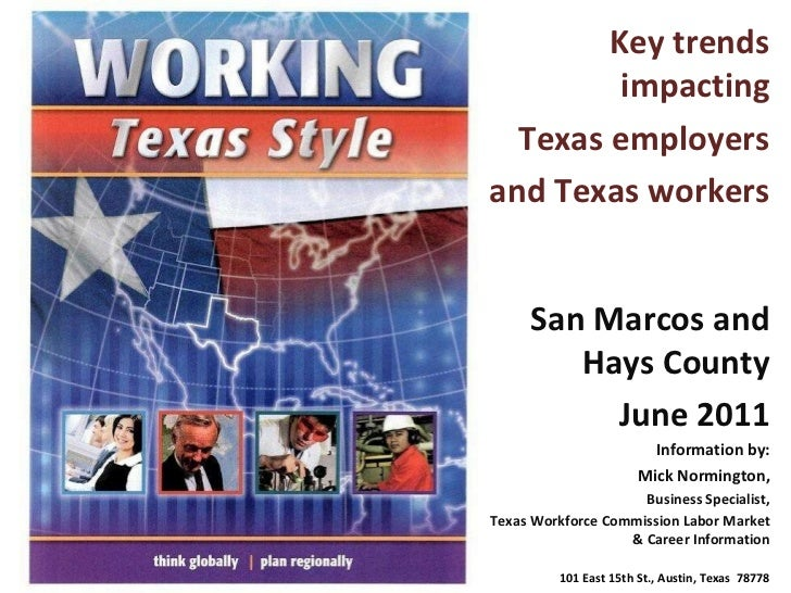 Key trends impacting Texas employers and Texas workers San Marcos and Hays County June 2011 Information by: Mick Normingto...