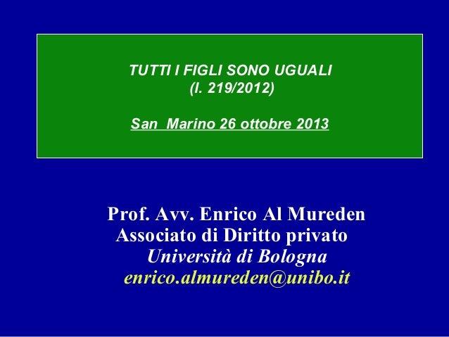 TUTTI I FIGLI SONO UGUALI (l. 219/2012) San Marino 26 ottobre 2013  Prof. Avv. Enrico Al Mureden Associato di Diritto priv...