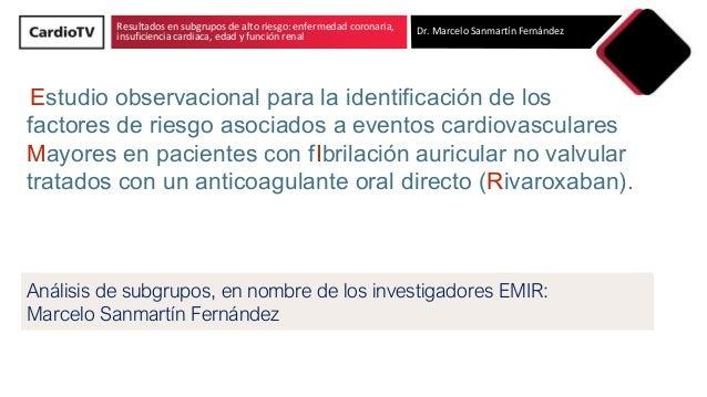 Resultados en subgrupos de alto riesgo: enfermedad coronaria, insuficiencia cardiaca, edad y función renal Dr. Marcelo San...
