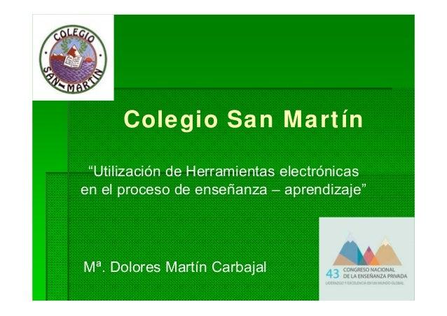 """Colegio San Martín Mª. Dolores Martín Carbajal """"Utilización de Herramientas electrónicas en el proceso de enseñanza – apre..."""