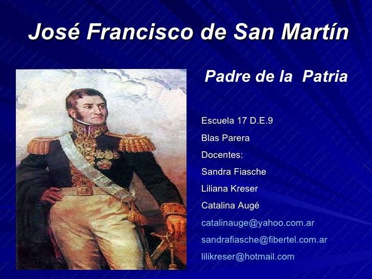 José Francisco de San Martín Padre de la  Patria Escuela 17 D.E.9 Blas Parera Docentes:  Sandra Fiasche Liliana Kreser Cat...