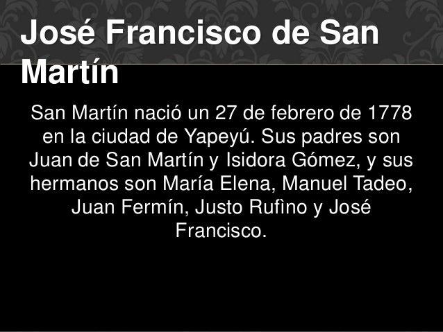 José Francisco de San  Martín  San Martín nació un 27 de febrero de 1778  en la ciudad de Yapeyú. Sus padres son  Juan de ...