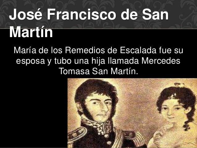 José Francisco de San  Martín  María de los Remedios de Escalada fue su  esposa y tubo una hija llamada Mercedes  Tomasa S...