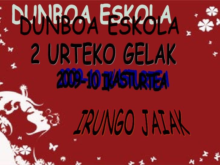 DUNBOA ESKOLA 2 URTEKO GELAK 2009-10 IKASTURTEA IRUNGO JAIAK