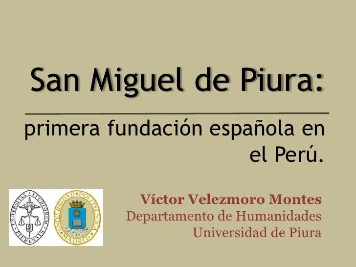 San Miguel de Piura: primera fundación española en                       el Perú.             Víctor Velezmoro Montes     ...