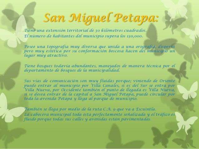 San Miguel Petapa:Tiene una extensión territorial de 30 kilómetros cuadrados.El número de habitantes del municipio supera ...