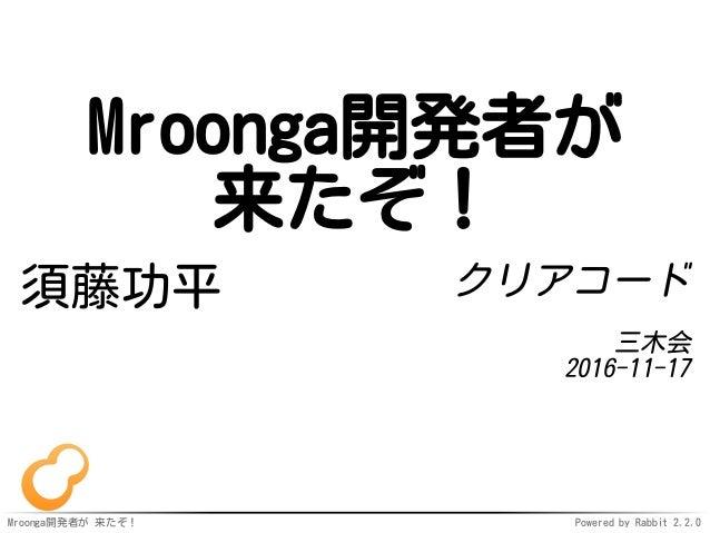 Mroonga開発者が 来たぞ! Powered by Rabbit 2.2.0 Mroonga開発者が 来たぞ! 須藤功平 クリアコード 三木会 2016-11-17