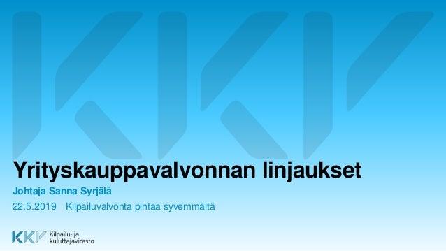 Yrityskauppavalvonnan linjaukset Johtaja Sanna Syrjälä 22.5.2019 Kilpailuvalvonta pintaa syvemmältä