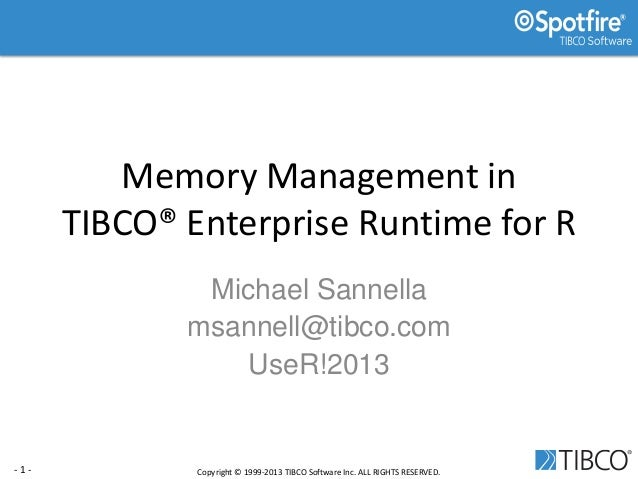 - 1 - Copyright © 1999-2013 TIBCO Software Inc. ALL RIGHTS RESERVED. Memory Management in TIBCO® Enterprise Runtime for R ...