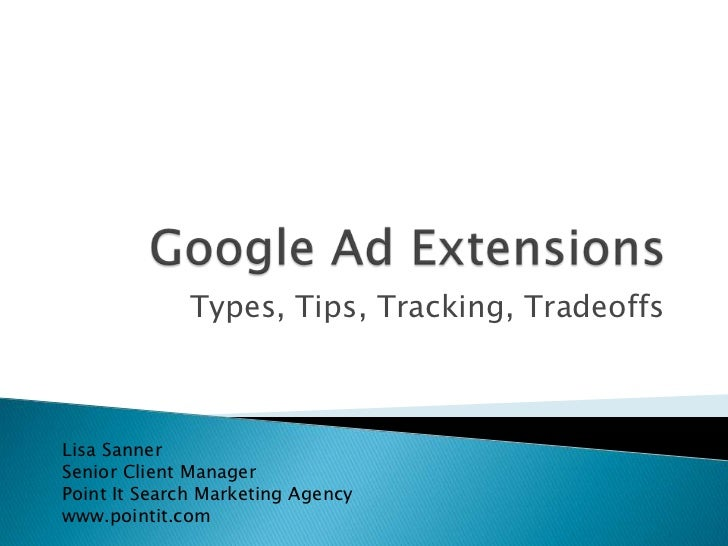 Google Ad Extensions<br />Types, Tips, Tracking, Tradeoffs<br />Lisa Sanner<br />Senior Client Manager<br />Point It Searc...