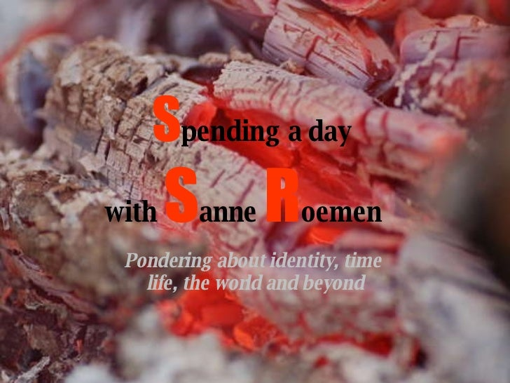 Pondering about identity, time  life, the world and beyond S pending a day  with  S anne  R oemen
