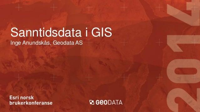 Sanntidsdata i GIS Inge Anundskås, Geodata AS
