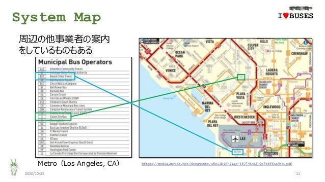 System Map 2020/10/25 11 Metro(Los Angeles, CA) IwBUSES 周辺の他事業者の案内 をしているものもある https://media.metro.net/documents/a5e11b4f-1...