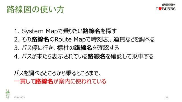 路線図の使い方 1. System Mapで乗りたい路線名を探す 2. その路線名のRoute Mapで時刻表、運賃などを調べる 3. バス停に行き、標柱の路線名を確認する 4. バスが来たら表示されている路線名を確認して乗車する バスを調べる...