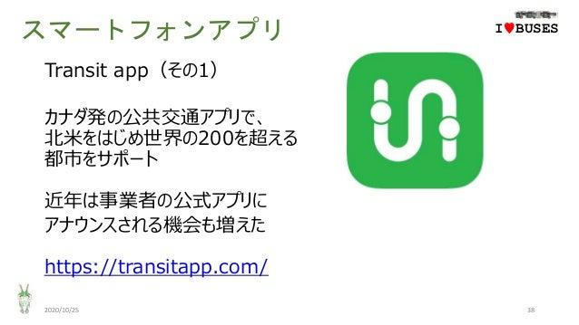 スマートフォンアプリ 2020/10/25 38 IwBUSES Transit app(その1) カナダ発の公共交通アプリで、 北米をはじめ世界の200を超える 都市をサポート 近年は事業者の公式アプリに アナウンスされる機会も増えた htt...