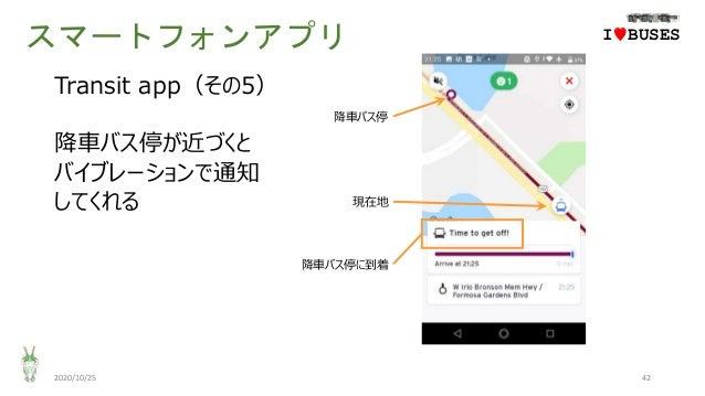スマートフォンアプリ 2020/10/25 42 IwBUSES Transit app(その5) 降車バス停が近づくと バイブレーションで通知 してくれる 現在地 降車バス停に到着 降車バス停