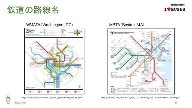 鉄道の路線名 2020/10/25 49 https://www.wmata.com/schedules/maps/upload/2019-System-Map.pdf https://cdn.mbta.com/sites/default/fi...