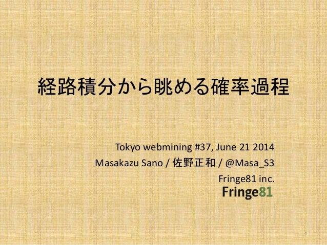 経路積分から眺める確率過程 Tokyo webmining #37, June 21 2014 Masakazu Sano / 佐野正和 / @Masa_S3 Fringe81 inc. 1