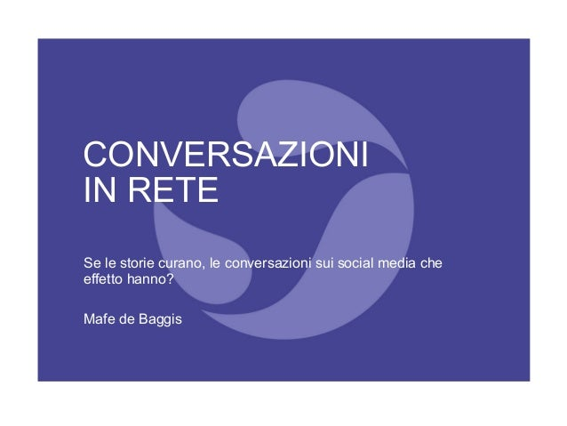 CONVERSAZIONI IN RETE Se le storie curano, le conversazioni sui social media che effetto hanno? Mafe de Baggis