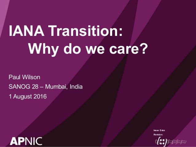 Issue Date: Revision: IANA Transition: Why do we care? Paul Wilson SANOG 28 – Mumbai, India 1 August 2016