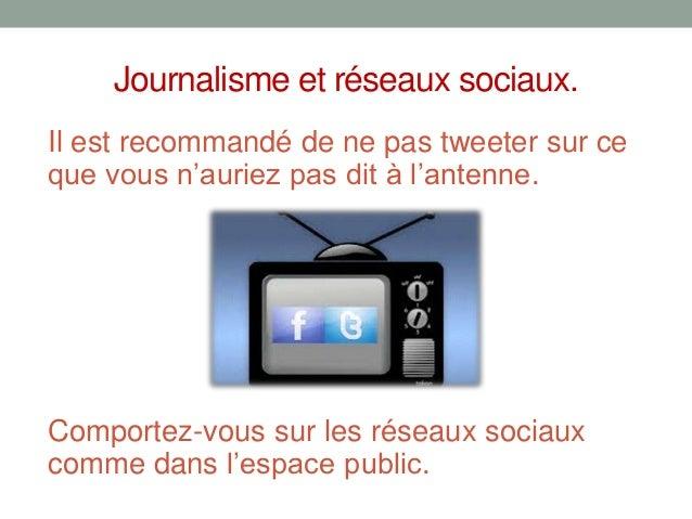 Journalisme et réseaux sociaux.Il est recommandé de ne pas tweeter sur ceque vous n'auriez pas dit à l'antenne.Comportez-v...