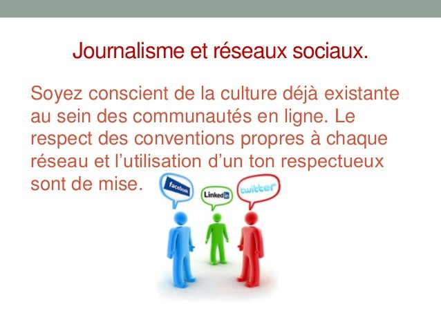 Journalisme et réseaux sociaux.Soyez conscient de la culture déjà existanteau sein des communautés en ligne. Lerespect des...