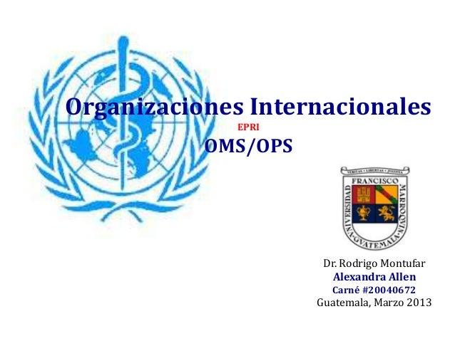 Organizaciones InternacionalesEPRIOMS/OPSDr. Rodrigo MontufarAlexandra AllenCarné #20040672Guatemala, Marzo 2013