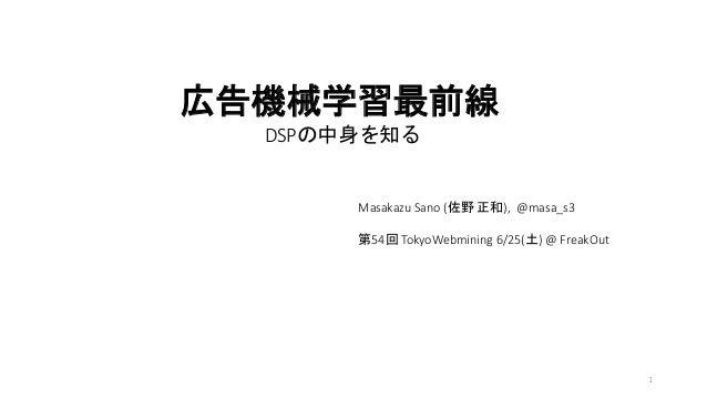 広告機械学習最前線 DSPの中身を知る Masakazu Sano (佐野 正和), @masa_s3 第54回 TokyoWebmining 6/25(土) @ FreakOut 1