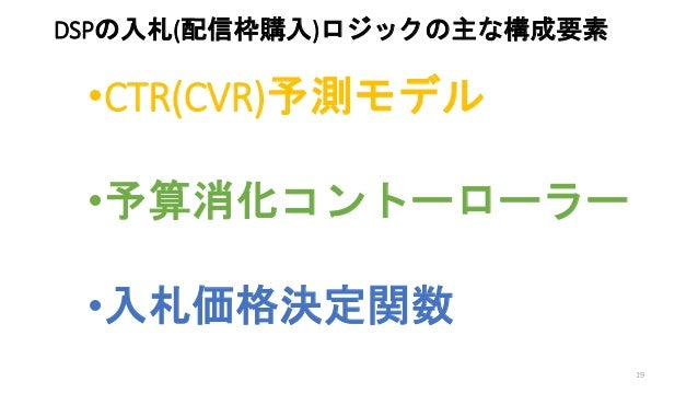 •CTR(CVR)予測モデル •予算消化コントーローラー •入札価格決定関数 DSPの入札(配信枠購入)ロジックの主な構成要素 19