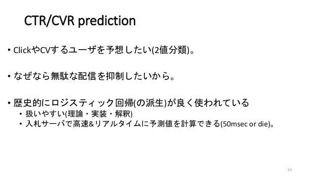 CTR/CVR prediction • ClickやCVするユーザを予想したい(2値分類)。 • なぜなら無駄な配信を抑制したいから。 • 歴史的にロジスティック回帰(の派生)が良く使われている • 扱いやすい(理論・実装・解釈) • 入札サ...