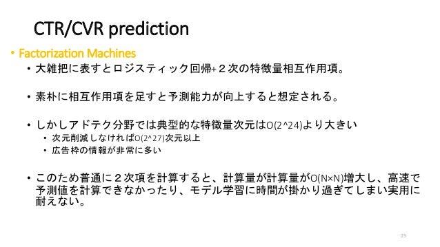 CTR/CVR prediction • Factorization Machines • 大雑把に表すとロジスティック回帰+2次の特徴量相互作用項。 • 素朴に相互作用項を足すと予測能力が向上すると想定される。 • しかしアドテク分野では典型...