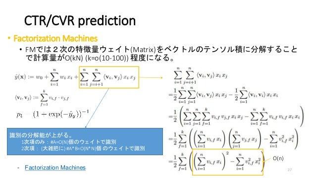 CTR/CVR prediction • Factorization Machines • FMでは2次の特徴量ウェイト(Matrix)をベクトルのテンソル積に分解すること で計算量がO(kN) (k=o(10-100)) 程度になる。 - F...