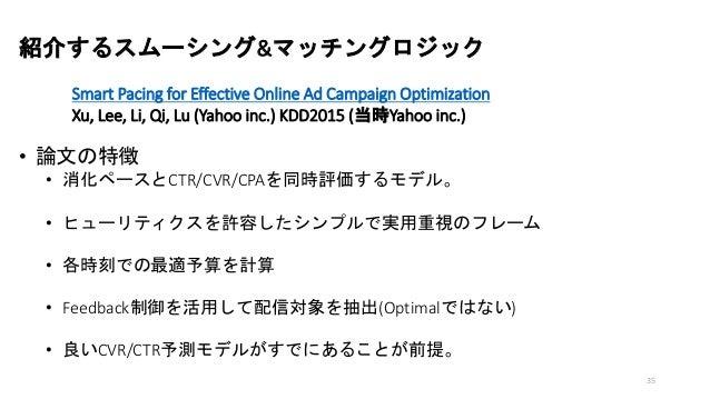 紹介するスムーシング&マッチングロジック Smart Pacing for Effective Online Ad Campaign Optimization Xu, Lee, Li, Qi, Lu (Yahoo inc.) KDD2015 (...