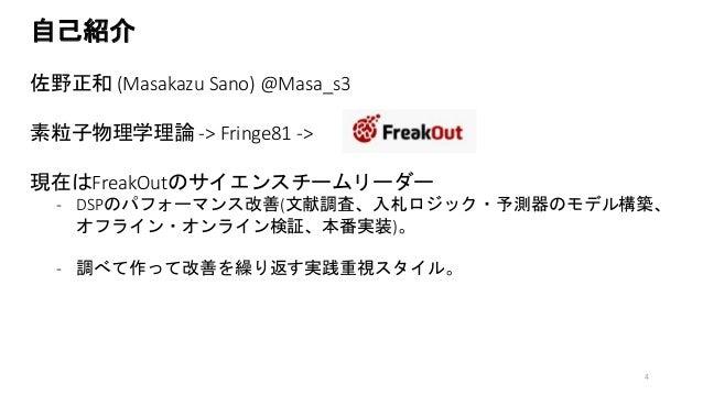 自己紹介 佐野正和 (Masakazu Sano) @Masa_s3 素粒子物理学理論 -> Fringe81 -> 現在はFreakOutのサイエンスチームリーダー - DSPのパフォーマンス改善(文献調査、入札ロジック・予測器のモデル構築、...