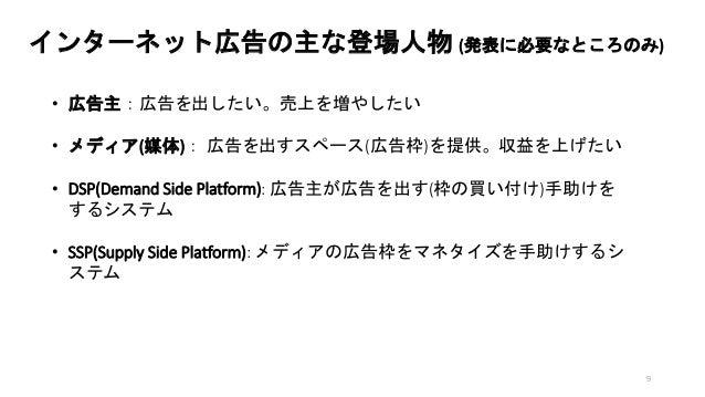 インターネット広告の主な登場人物 (発表に必要なところのみ) • 広告主:広告を出したい。売上を増やしたい • メディア(媒体): 広告を出すスペース(広告枠)を提供。収益を上げたい • DSP(Demand Side Platform): 広...