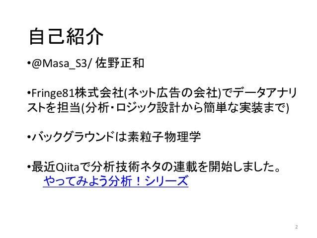 自己紹介 2 •@Masa_S3/ 佐野正和 •Fringe81株式会社(ネット広告の会社)でデータアナリ ストを担当(分析・ロジック設計から簡単な実装まで) •バックグラウンドは素粒子物理学 •最近Qiitaで分析技術ネタの連載を開始しました...