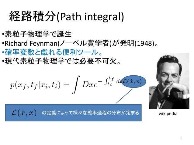 経路積分(Path integral) 5 •素粒子物理学で誕生 •Richard Feynman(ノーベル賞学者)が発明(1948)。 •確率変数と戯れる便利ツール。 •現代素粒子物理学では必要不可欠。 wikipediaの定義によって様々な...