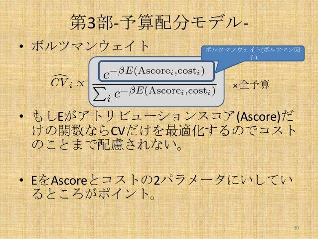 第3部-予算配分モデル• ボルツマンウェイト  ボルツマンウェイト(ボルツマン因 子)  ×全予算  • もしEがアトリビューションスコア(Ascore)だ けの関数ならCVだけを最適化するのでコスト のことまで配慮されない。  • EをAsc...