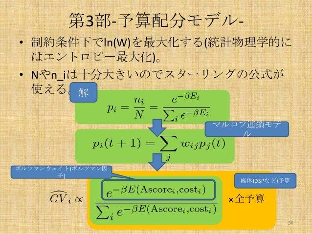 第3部-予算配分モデル• 制約条件下でln(W)を最大化する(統計物理学的に はエントロピー最大化)。 • Nやn_iは十分大きいのでスターリングの公式が 使える。解 マルコフ連鎖モデ ル  ボルツマンウェイト(ボルツマン因 子)  媒体(DS...