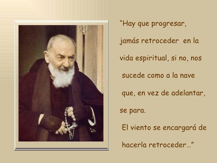 """"""" Hay que progresar,  jamás retroceder  en la vida espiritual, si no, nos sucede como a la nave que, en vez de adelantar, ..."""